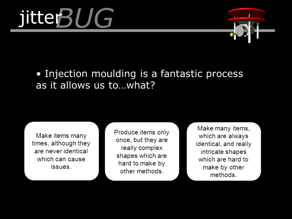 Injection moulding is a fantastic process as it allows us to…what? BUG jitter Make items many times, although they are never identical which can cause