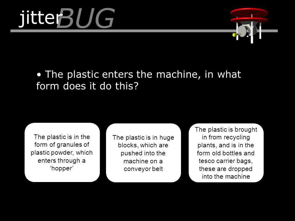 The plastic enters the machine, in what form does it do this? BUG jitter The plastic is in the form of granules of plastic powder, which enters throug