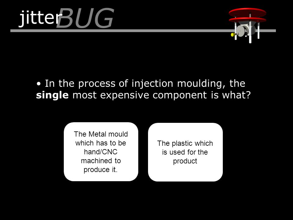 In the process of injection moulding, the single most expensive component is what? BUG jitter The Metal mould which has to be hand/CNC machined to pro