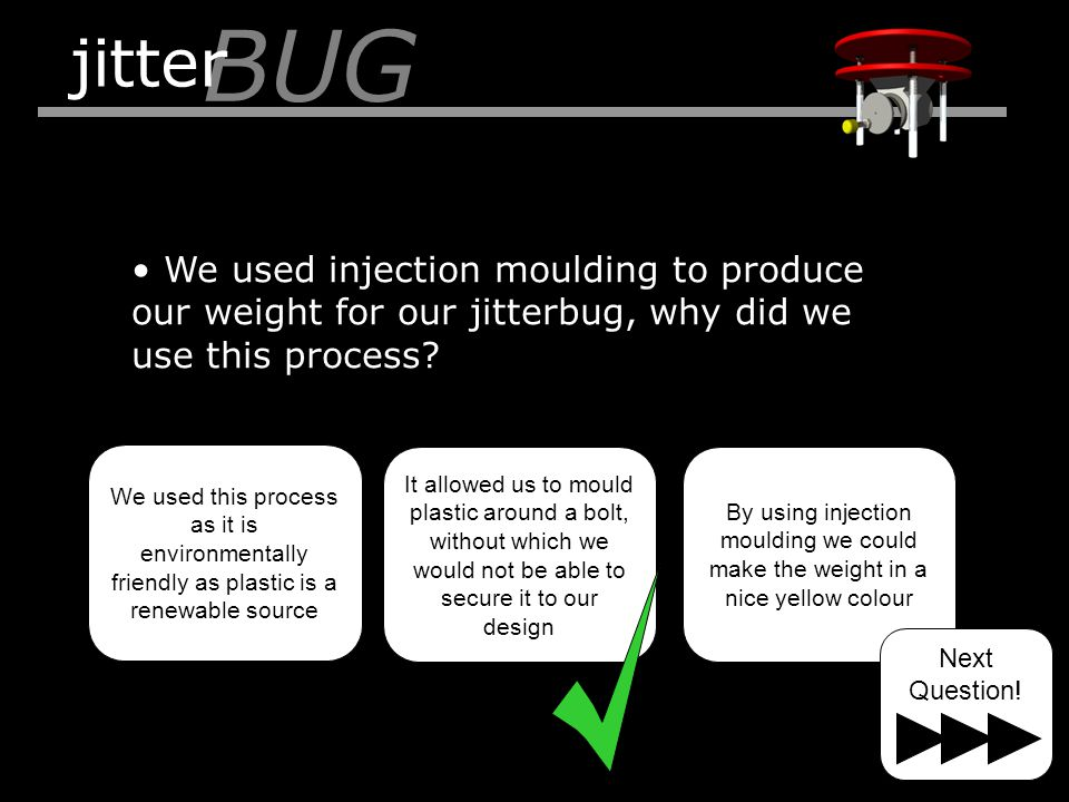 We used injection moulding to produce our weight for our jitterbug, why did we use this process? BUG jitter We used this process as it is environmenta