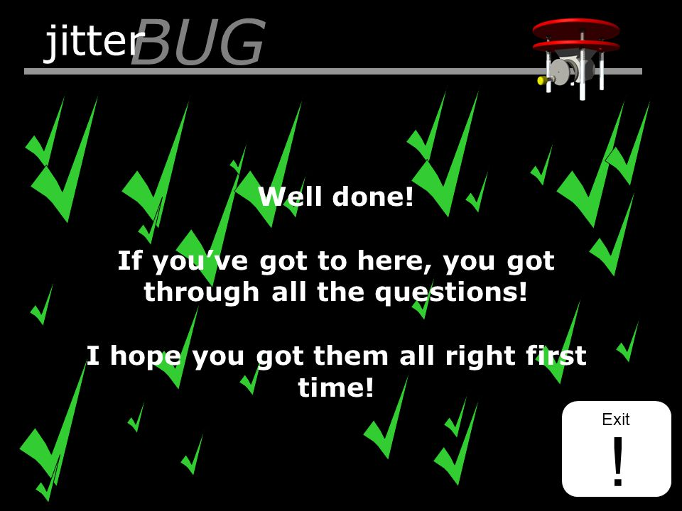 BUG jitter Exit ! Well done! If you've got to here, you got through all the questions! I hope you got them all right first time!