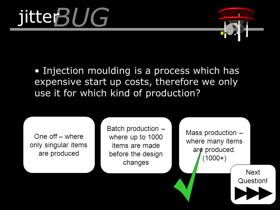 Injection moulding is a process which has expensive start up costs, therefore we only use it for which kind of production? BUG jitter One off – where