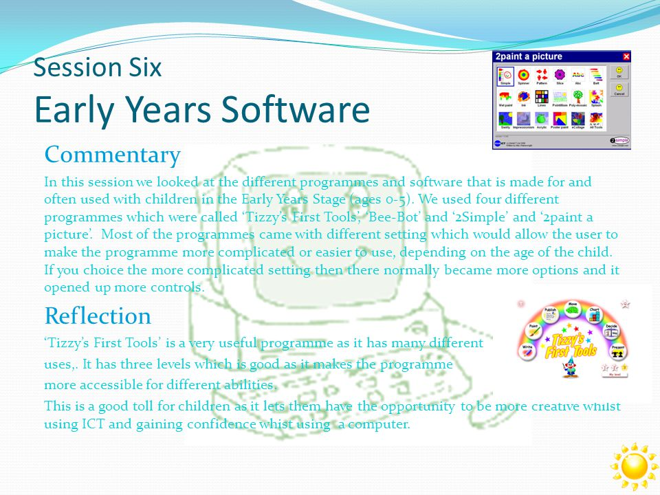 Commentary In this session we looked at the different programmes and software that is made for and often used with children in the Early Years Stage (ages 0-5).
