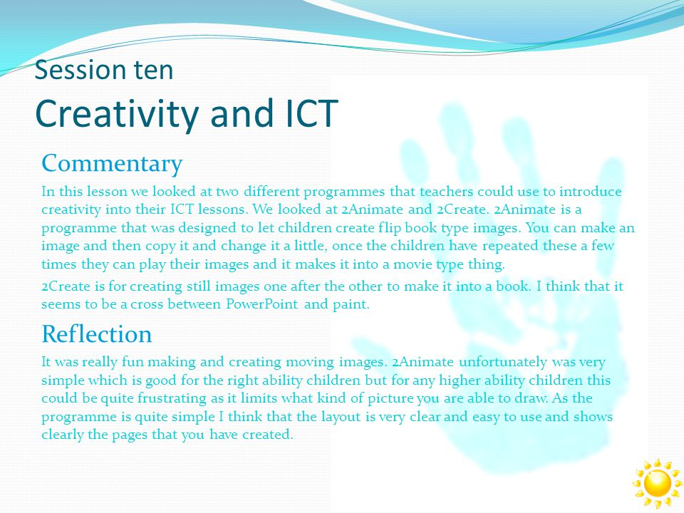 Session ten Creativity and ICT Commentary In this lesson we looked at two different programmes that teachers could use to introduce creativity into their ICT lessons.