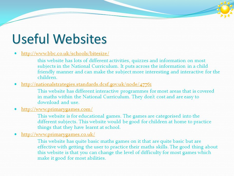 Useful Websites http://www.bbc.co.uk/schools/bitesize/ this website has lots of different activities, quizzes and information on most subjects in the National Curriculum.