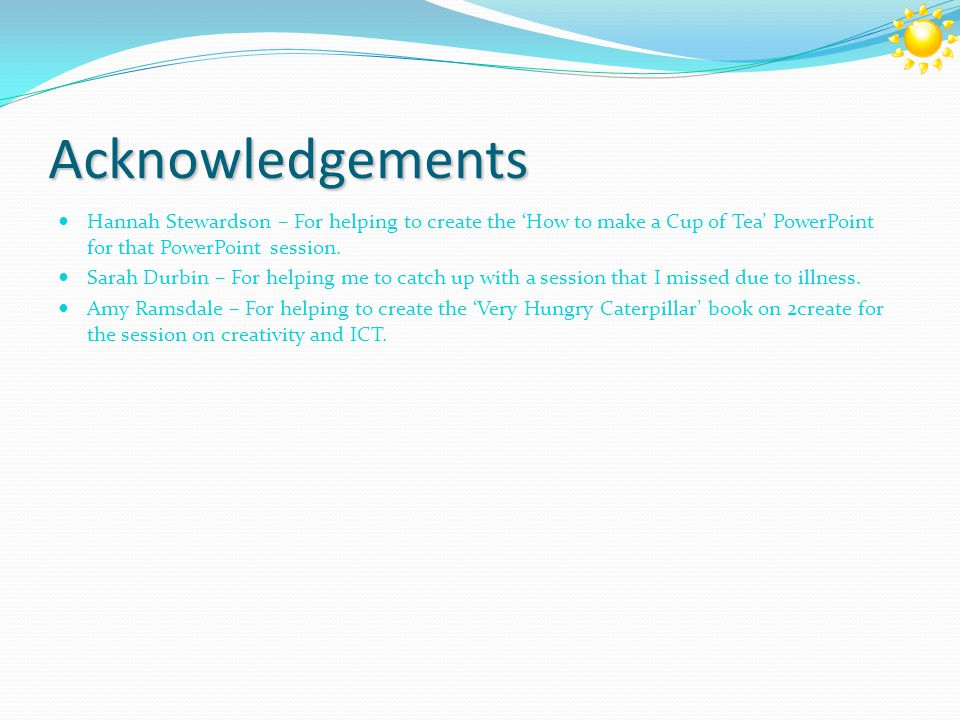 Acknowledgements Hannah Stewardson – For helping to create the 'How to make a Cup of Tea' PowerPoint for that PowerPoint session.