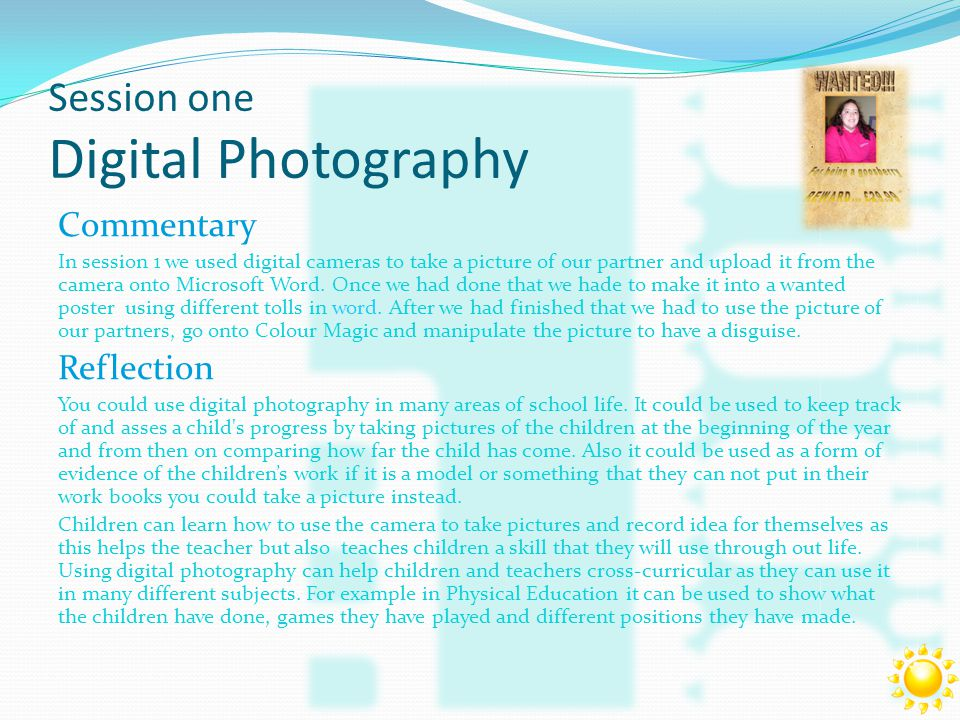 Session one Digital Photography Commentary In session 1 we used digital cameras to take a picture of our partner and upload it from the camera onto Microsoft Word.