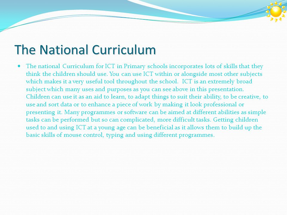 The National Curriculum The national Curriculum for ICT in Primary schools incorporates lots of skills that they think the children should use.