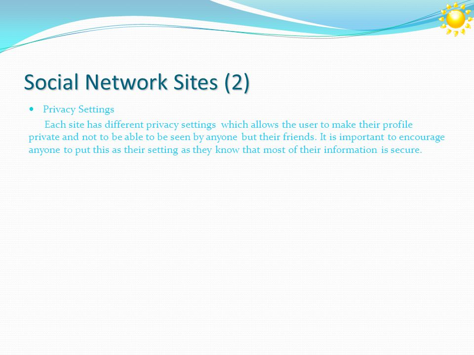 Social Network Sites (2) Privacy Settings Each site has different privacy settings which allows the user to make their profile private and not to be able to be seen by anyone but their friends.