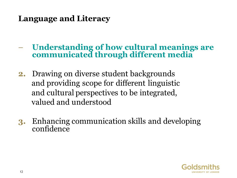 13 Language and Literacy –Understanding of how cultural meanings are communicated through different media 2.Drawing on diverse student backgrounds and providing scope for different linguistic and cultural perspectives to be integrated, valued and understood 3.Enhancing communication skills and developing confidence