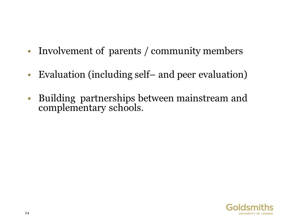 24 Involvement of parents / community members Evaluation (including self– and peer evaluation) Building partnerships between mainstream and complementary schools.