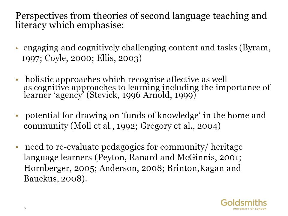 7 Perspectives from theories of second language teaching and literacy which emphasise: engaging and cognitively challenging content and tasks (Byram, 1997; Coyle, 2000; Ellis, 2003) holistic approaches which recognise affective as well as cognitive approaches to learning including the importance of learner 'agency' (Stevick, 1996 Arnold, 1999) potential for drawing on 'funds of knowledge' in the home and community (Moll et al., 1992; Gregory et al., 2004) need to re-evaluate pedagogies for community/ heritage language learners (Peyton, Ranard and McGinnis, 2001; Hornberger, 2005; Anderson, 2008; Brinton,Kagan and Bauckus, 2008).