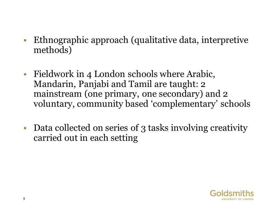 9 Ethnographic approach (qualitative data, interpretive methods) Fieldwork in 4 London schools where Arabic, Mandarin, Panjabi and Tamil are taught: 2 mainstream (one primary, one secondary) and 2 voluntary, community based 'complementary' schools Data collected on series of 3 tasks involving creativity carried out in each setting