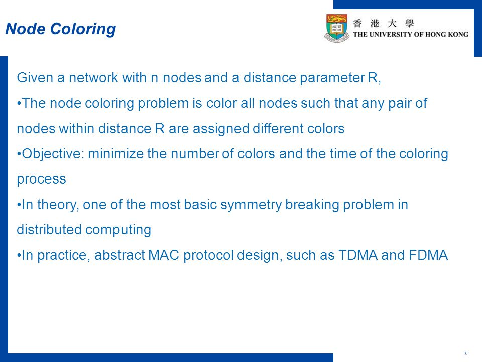 Node Coloring * Given a network with n nodes and a distance parameter R, The node coloring problem is color all nodes such that any pair of nodes within distance R are assigned different colors Objective: minimize the number of colors and the time of the coloring process In theory, one of the most basic symmetry breaking problem in distributed computing In practice, abstract MAC protocol design, such as TDMA and FDMA
