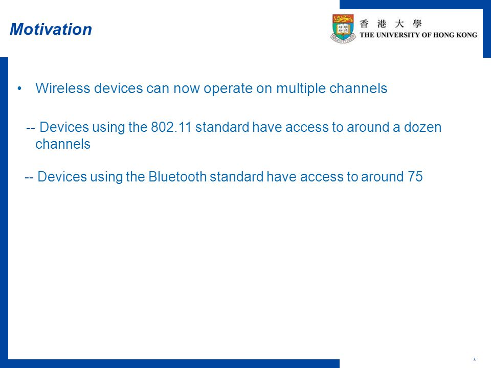 Motivation * Wireless devices can now operate on multiple channels -- Devices using the 802.11 standard have access to around a dozen channels -- Devices using the Bluetooth standard have access to around 75