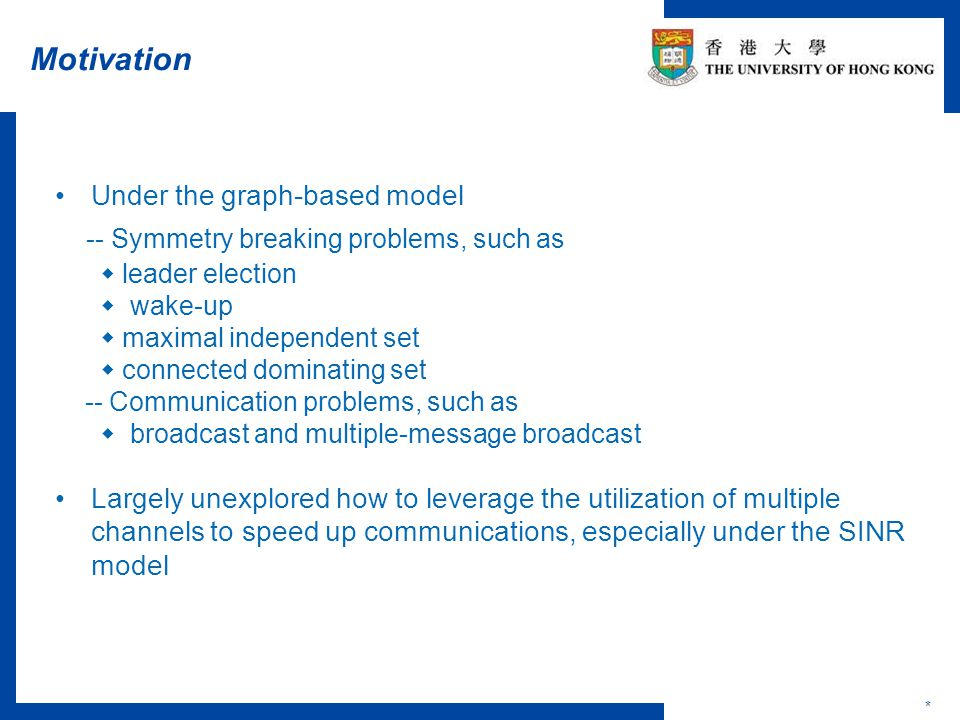Motivation * Under the graph-based model -- Symmetry breaking problems, such as  leader election  wake-up  maximal independent set  connected dominating set -- Communication problems, such as  broadcast and multiple-message broadcast Largely unexplored how to leverage the utilization of multiple channels to speed up communications, especially under the SINR model