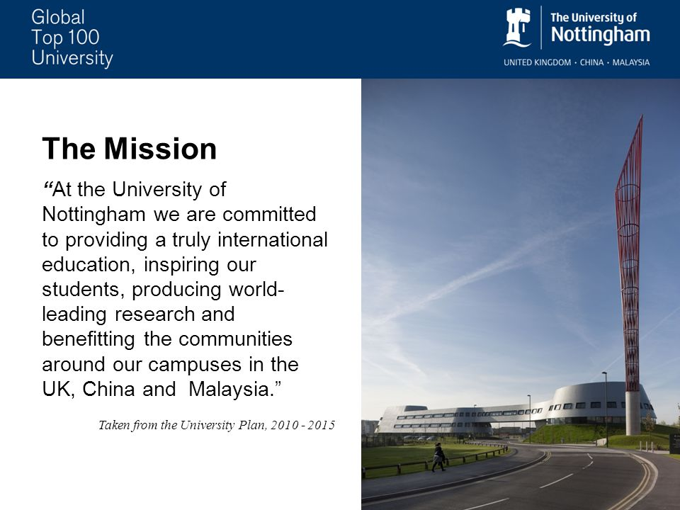 The Mission At the University of Nottingham we are committed to providing a truly international education, inspiring our students, producing world- leading research and benefitting the communities around our campuses in the UK, China and Malaysia. Taken from the University Plan,