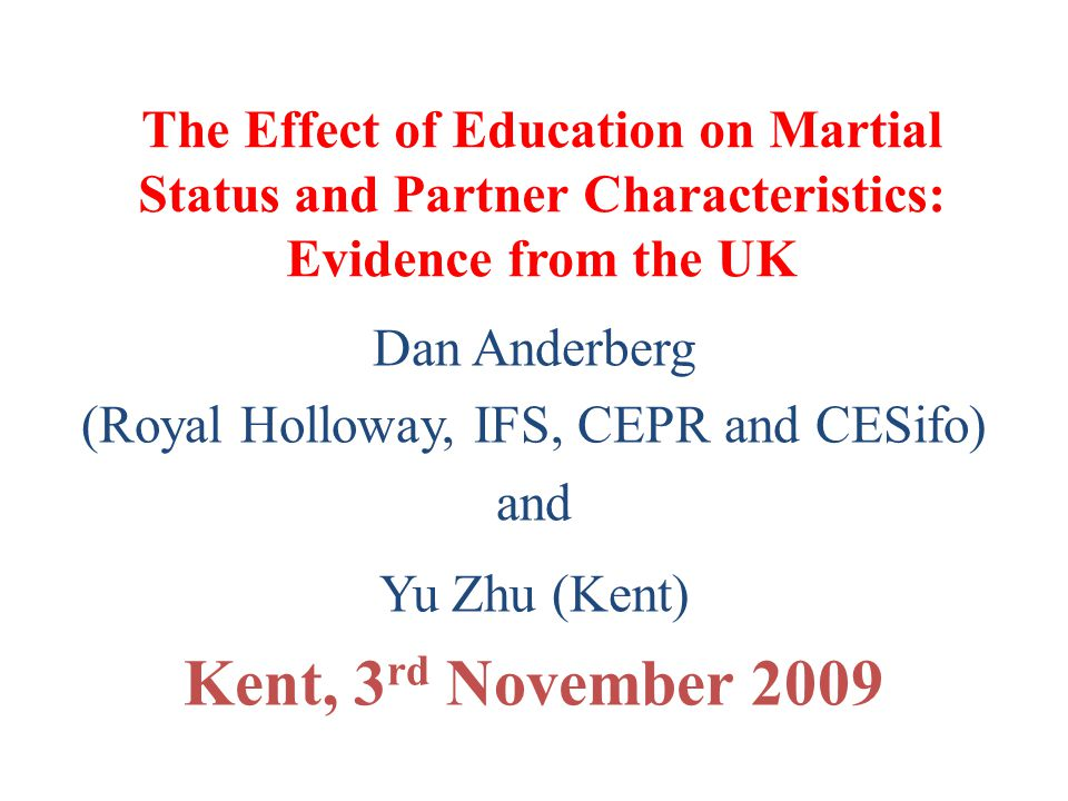 The Effect of Education on Martial Status and Partner Characteristics: Evidence from the UK Dan Anderberg (Royal Holloway, IFS, CEPR and CESifo) and Y