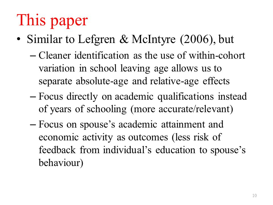 This paper Similar to Lefgren & McIntyre (2006), but – Cleaner identification as the use of within-cohort variation in school leaving age allows us to separate absolute-age and relative-age effects – Focus directly on academic qualifications instead of years of schooling (more accurate/relevant) – Focus on spouse's academic attainment and economic activity as outcomes (less risk of feedback from individual's education to spouse's behaviour) 10