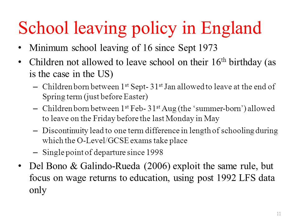 School leaving policy in England Minimum school leaving of 16 since Sept 1973 Children not allowed to leave school on their 16 th birthday (as is the case in the US) – Children born between 1 st Sept- 31 st Jan allowed to leave at the end of Spring term (just before Easter) – Children born between 1 st Feb- 31 st Aug (the 'summer-born') allowed to leave on the Friday before the last Monday in May – Discontinuity lead to one term difference in length of schooling during which the O-Level/GCSE exams take place – Single point of departure since 1998 Del Bono & Galindo-Rueda (2006) exploit the same rule, but focus on wage returns to education, using post 1992 LFS data only 11
