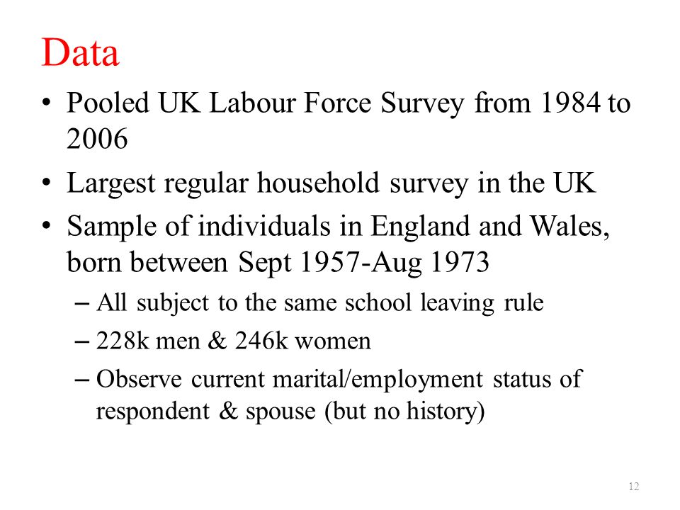 Data Pooled UK Labour Force Survey from 1984 to 2006 Largest regular household survey in the UK Sample of individuals in England and Wales, born between Sept 1957-Aug 1973 – All subject to the same school leaving rule – 228k men & 246k women – Observe current marital/employment status of respondent & spouse (but no history) 12