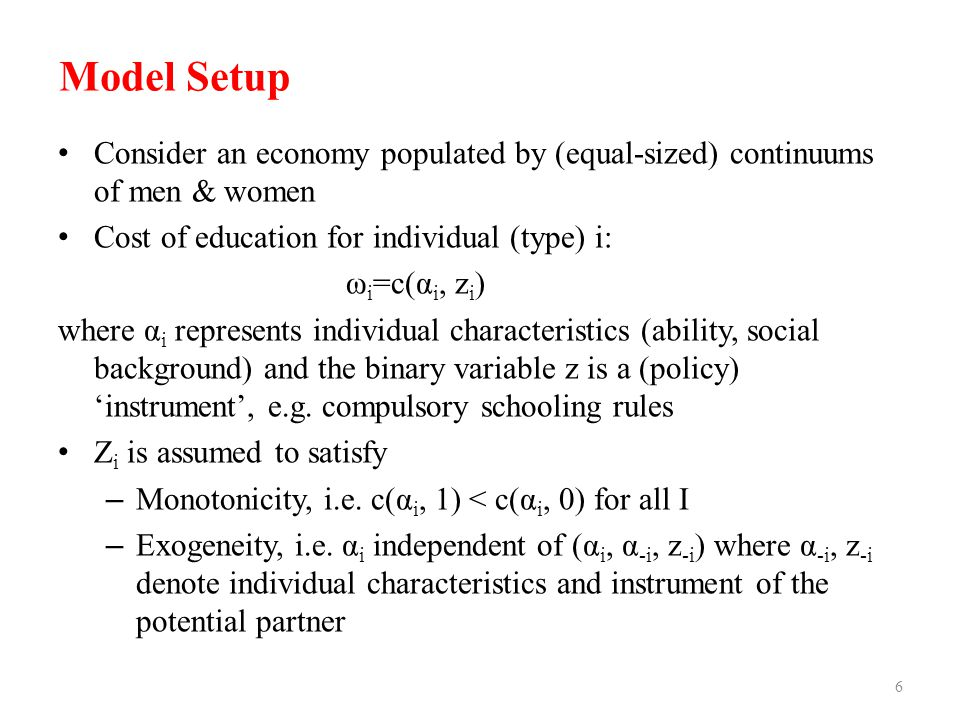 Model Setup 6 Consider an economy populated by (equal-sized) continuums of men & women Cost of education for individual (type) i: ω i =c(α i, z i ) wh