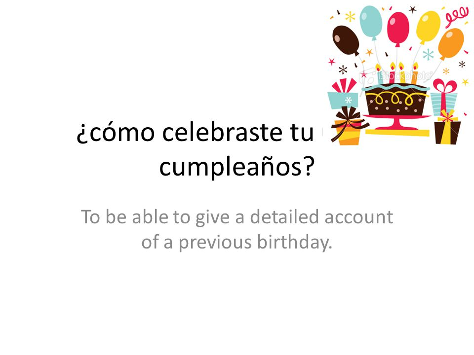 ¿cómo celebraste tu último cumpleaños? To be able to give a detailed account of a previous birthday.