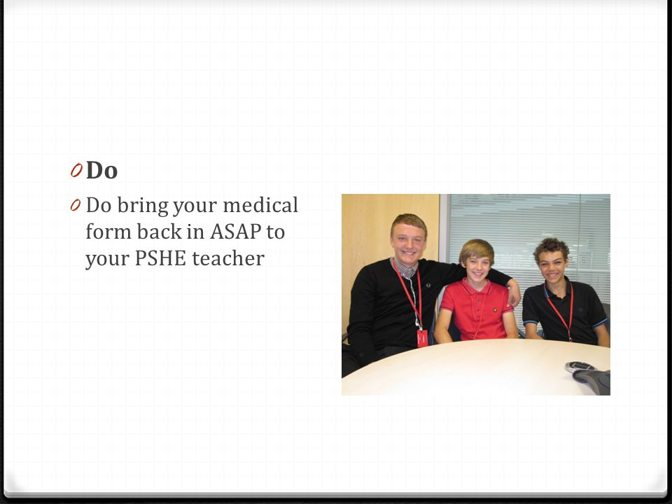 0 Do 0 Do bring your medical form back in ASAP to your PSHE teacher