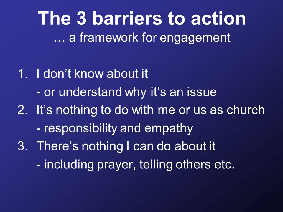 The 3 barriers to action … a framework for engagement 1.I don't know about it - or understand why it's an issue 2.It's nothing to do with me or us as church - responsibility and empathy 3.There's nothing I can do about it - including prayer, telling others etc.