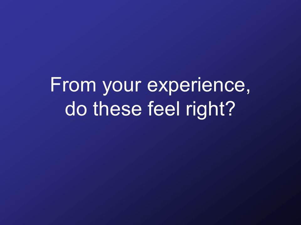 From your experience, do these feel right
