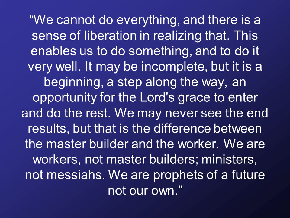 We cannot do everything, and there is a sense of liberation in realizing that.