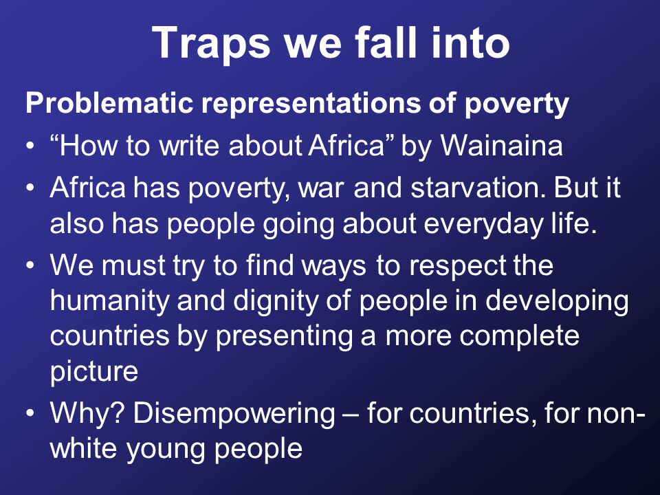 Traps we fall into Problematic representations of poverty How to write about Africa by Wainaina Africa has poverty, war and starvation.