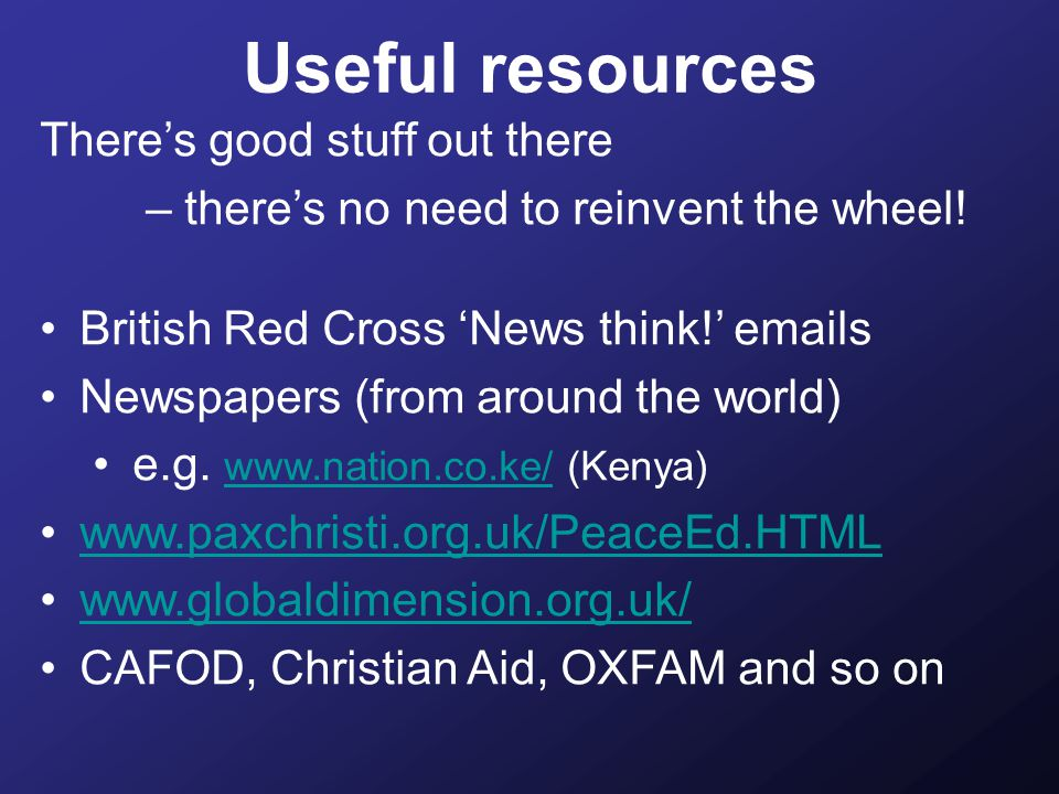 Useful resources There's good stuff out there – there's no need to reinvent the wheel.