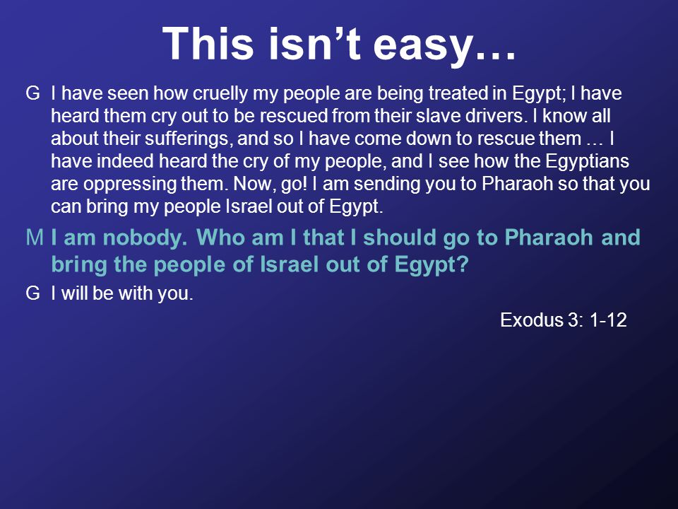 This isn't easy… GI have seen how cruelly my people are being treated in Egypt; I have heard them cry out to be rescued from their slave drivers.