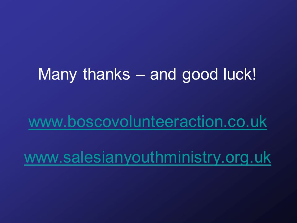 Many thanks – and good luck! www.boscovolunteeraction.co.uk www.salesianyouthministry.org.uk