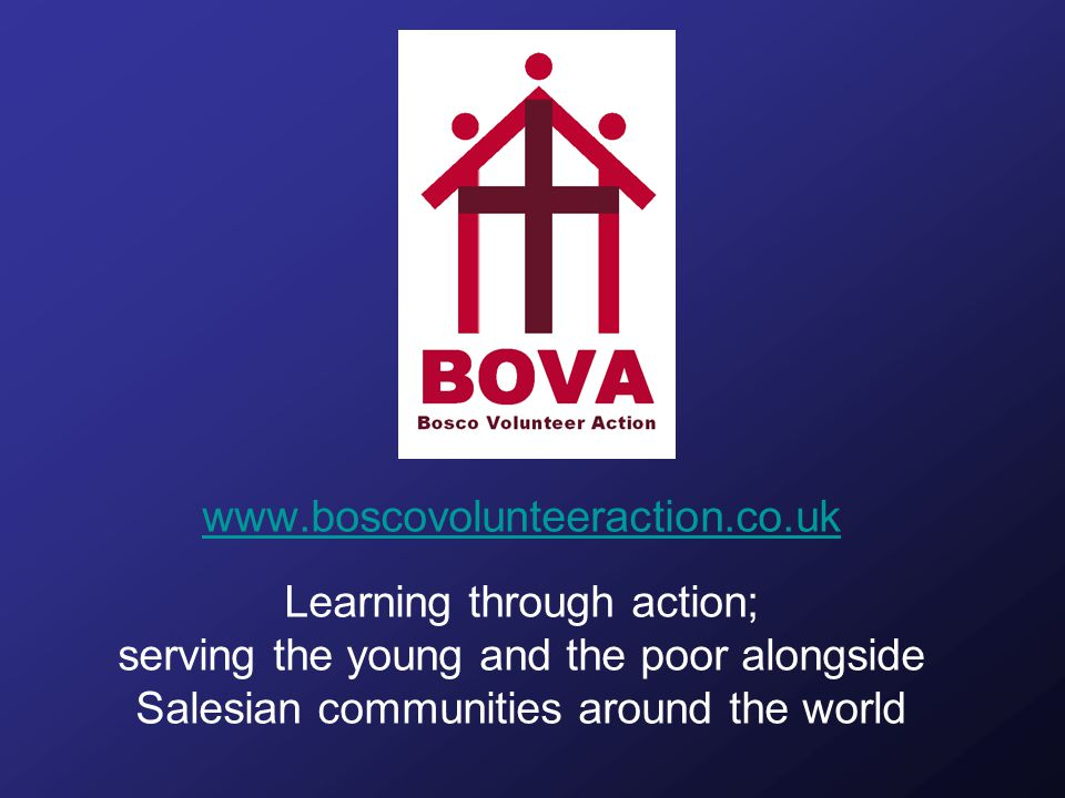 www.boscovolunteeraction.co.uk Learning through action; serving the young and the poor alongside Salesian communities around the world
