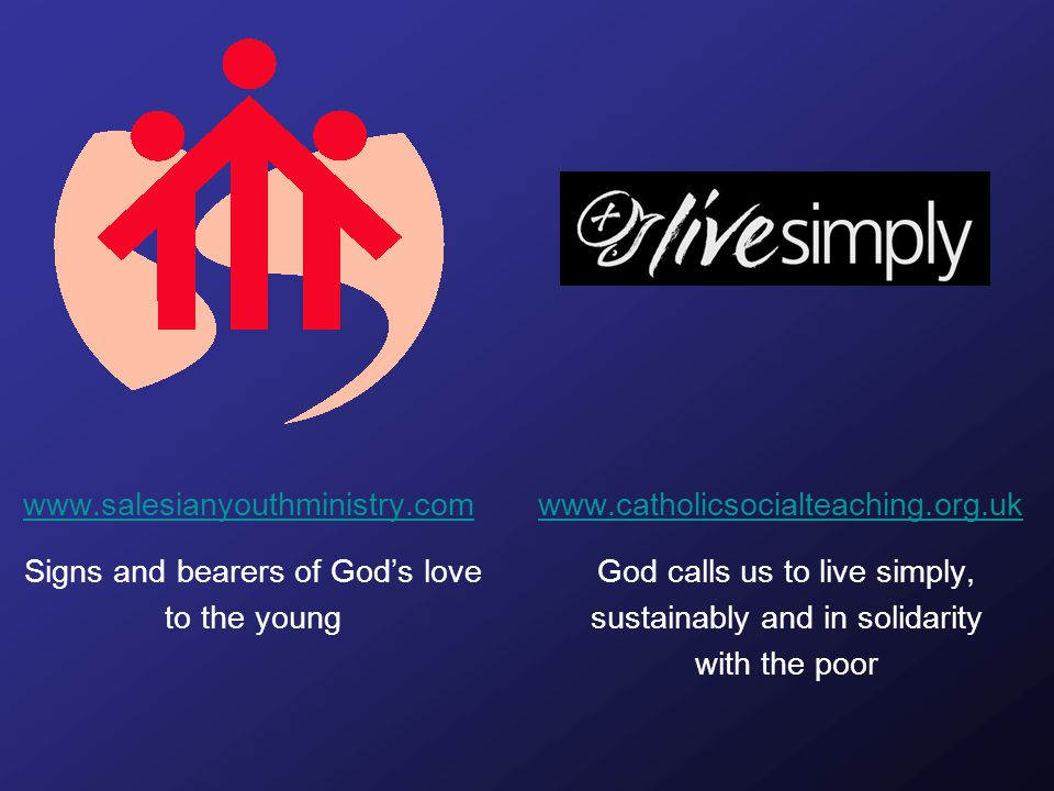 www.salesianyouthministry.com Signs and bearers of God's love to the young www.catholicsocialteaching.org.uk God calls us to live simply, sustainably and in solidarity with the poor