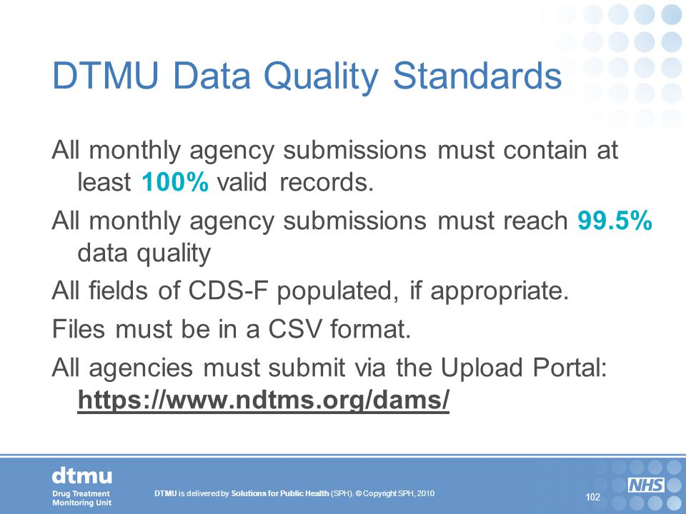 DTMU is delivered by Solutions for Public Health (SPH). © Copyright SPH, 2010 102 DTMU Data Quality Standards All monthly agency submissions must cont