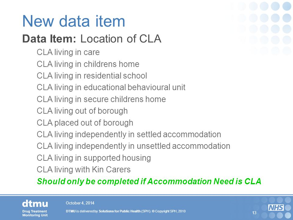 DTMU is delivered by Solutions for Public Health (SPH). © Copyright SPH, 2010 13 October 4, 2014 New data item Data Item: Location of CLA CLA living i