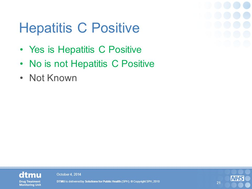 DTMU is delivered by Solutions for Public Health (SPH). © Copyright SPH, 2010 21 Hepatitis C Positive Yes is Hepatitis C Positive No is not Hepatitis