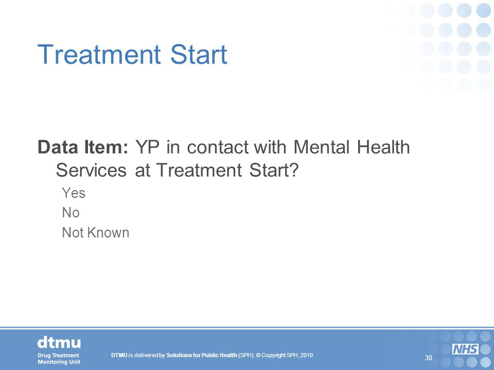 DTMU is delivered by Solutions for Public Health (SPH). © Copyright SPH, 2010 30 Treatment Start Data Item: YP in contact with Mental Health Services