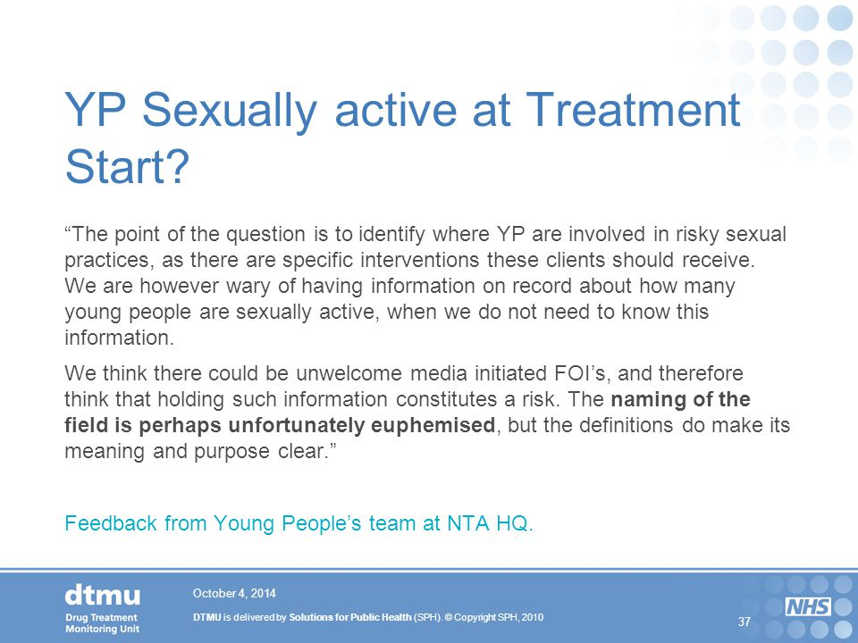 "DTMU is delivered by Solutions for Public Health (SPH). © Copyright SPH, 2010 37 YP Sexually active at Treatment Start? ""The point of the question is"