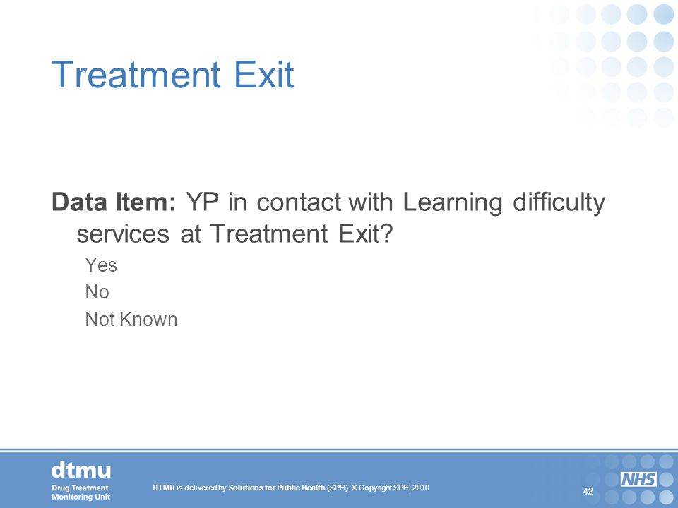 DTMU is delivered by Solutions for Public Health (SPH). © Copyright SPH, 2010 42 Treatment Exit Data Item: YP in contact with Learning difficulty serv
