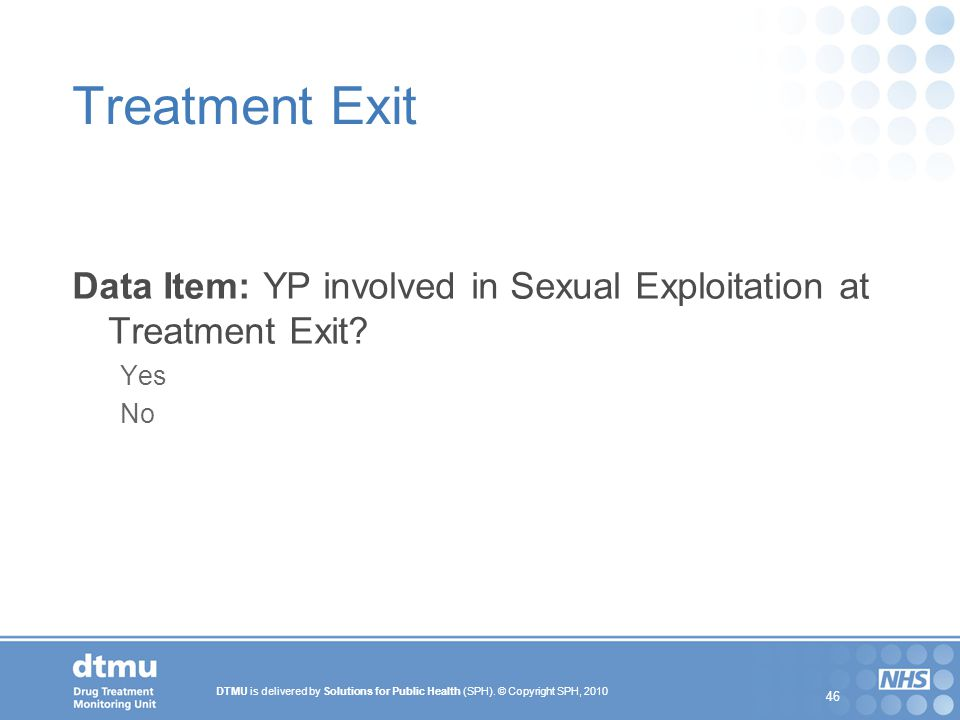 DTMU is delivered by Solutions for Public Health (SPH). © Copyright SPH, 2010 46 Treatment Exit Data Item: YP involved in Sexual Exploitation at Treat