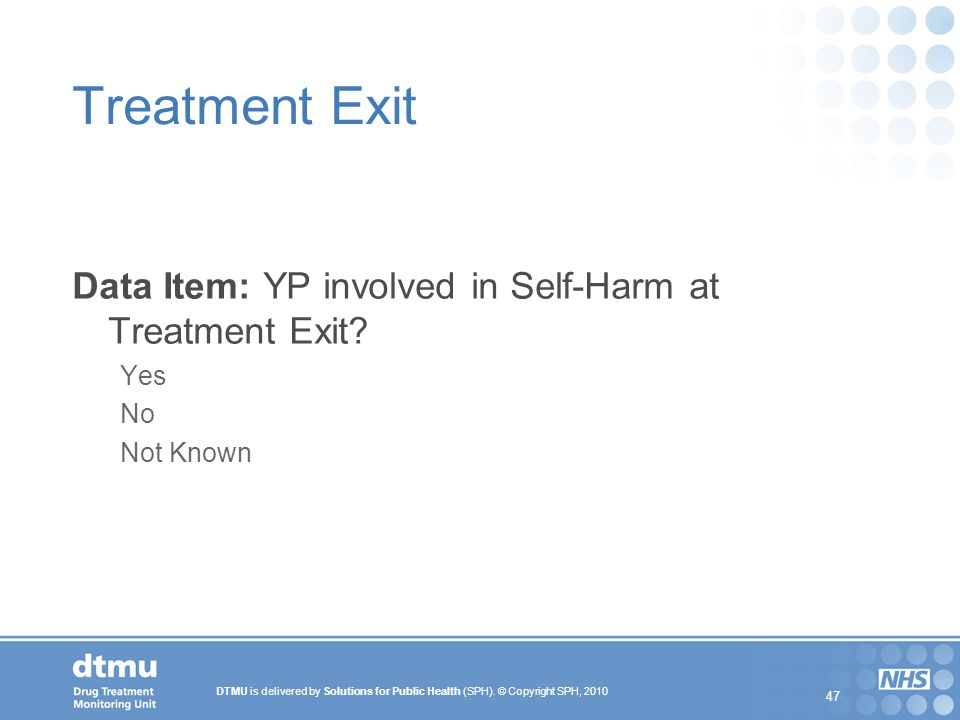 DTMU is delivered by Solutions for Public Health (SPH). © Copyright SPH, 2010 47 Treatment Exit Data Item: YP involved in Self-Harm at Treatment Exit?
