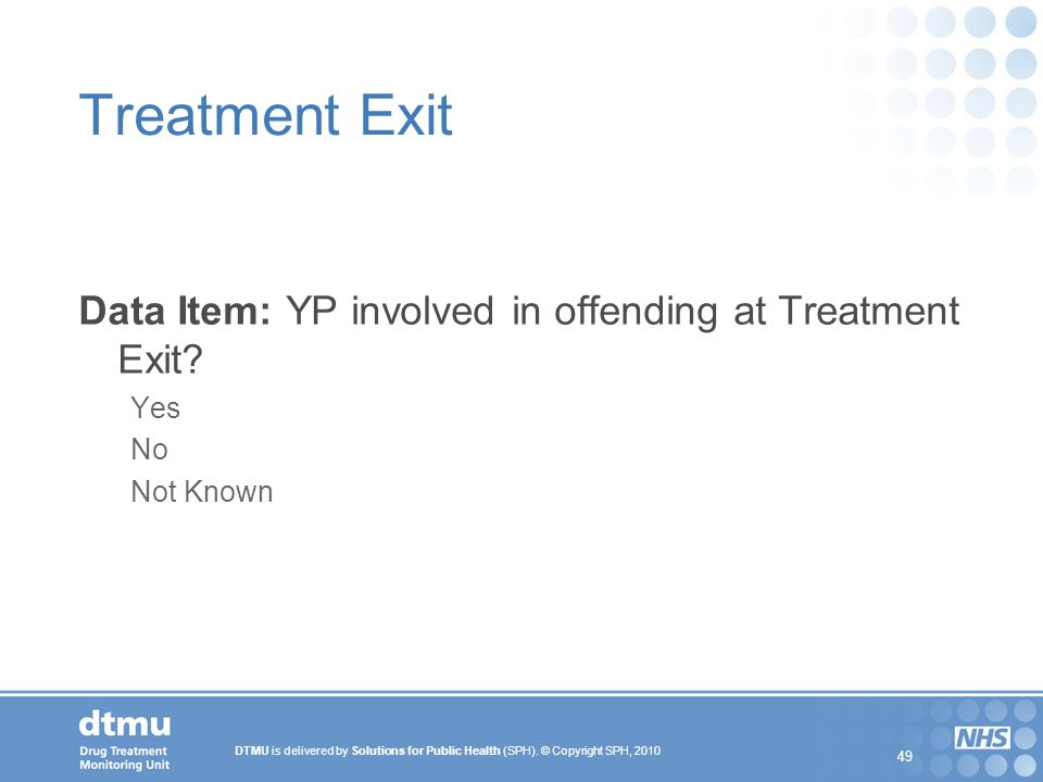 DTMU is delivered by Solutions for Public Health (SPH). © Copyright SPH, 2010 49 Treatment Exit Data Item: YP involved in offending at Treatment Exit?