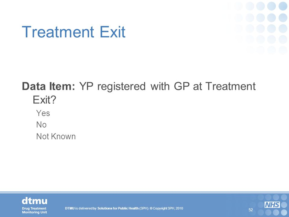 DTMU is delivered by Solutions for Public Health (SPH). © Copyright SPH, 2010 52 Treatment Exit Data Item: YP registered with GP at Treatment Exit? Ye