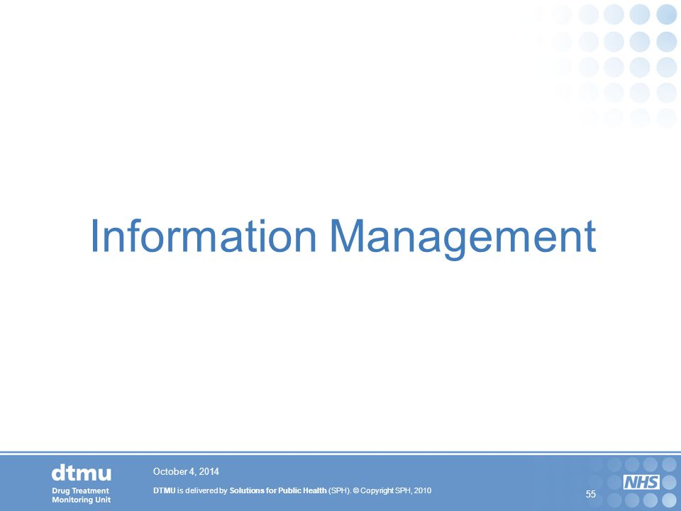 DTMU is delivered by Solutions for Public Health (SPH). © Copyright SPH, 2010 55 October 4, 2014 Information Management