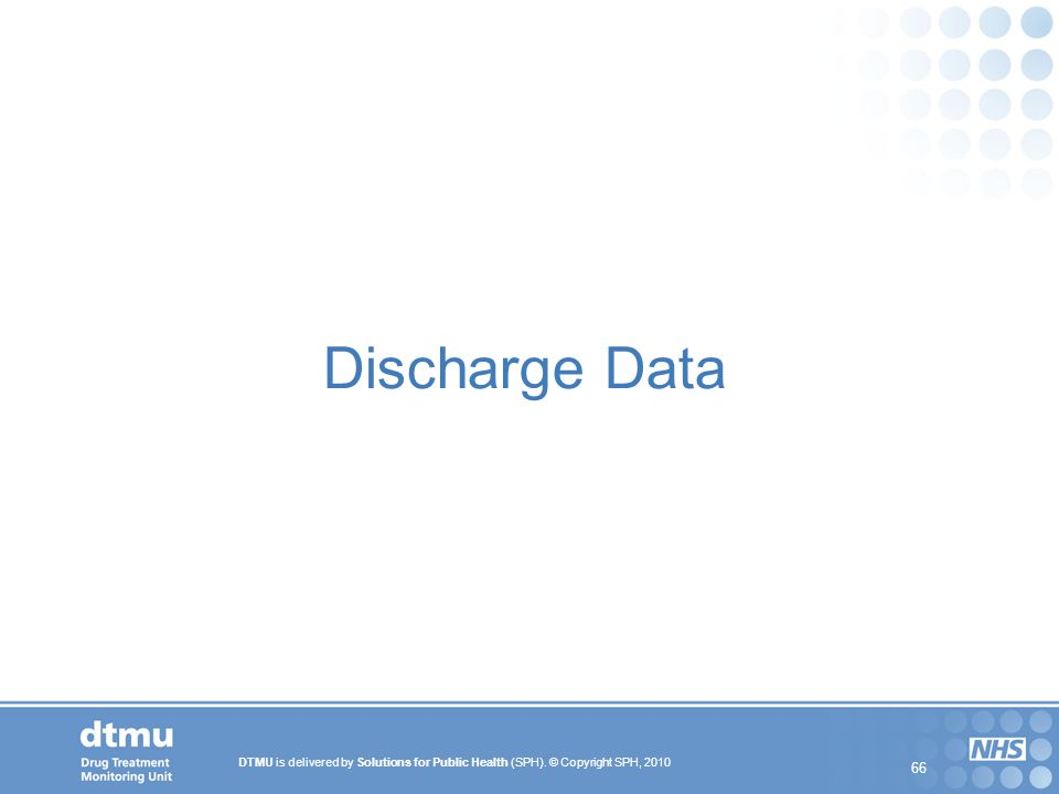 DTMU is delivered by Solutions for Public Health (SPH). © Copyright SPH, 2010 66 Discharge Data