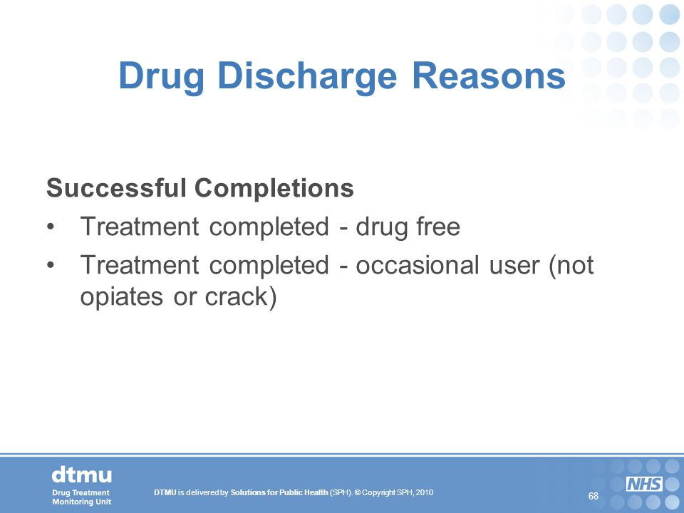 DTMU is delivered by Solutions for Public Health (SPH). © Copyright SPH, 2010 68 Drug Discharge Reasons Successful Completions Treatment completed - d